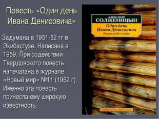 Повесть «Один день Ивана Денисовича» Задумана в 1951-52 гг в Экибастузе. Напи