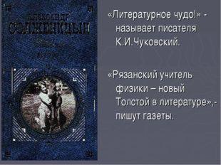 «Литературное чудо!» - называет писателя К.И.Чуковский. «Рязанский учитель фи