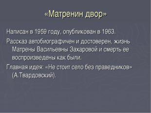 «Матренин двор» Написан в 1959 году, опубликован в 1963. Рассказ автобиографи