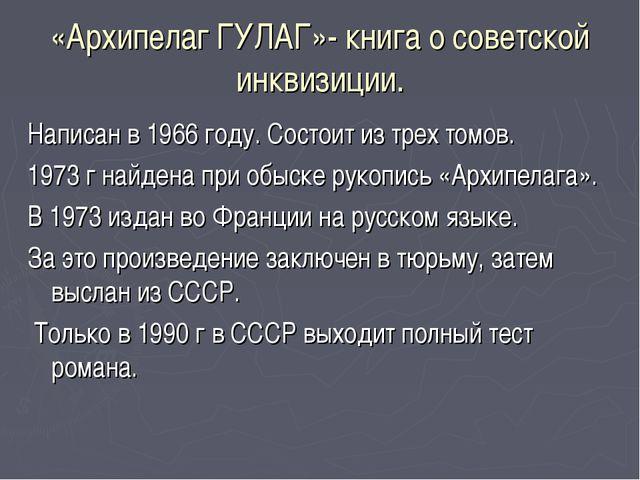 «Архипелаг ГУЛАГ»- книга о советской инквизиции. Написан в 1966 году. Состоит...
