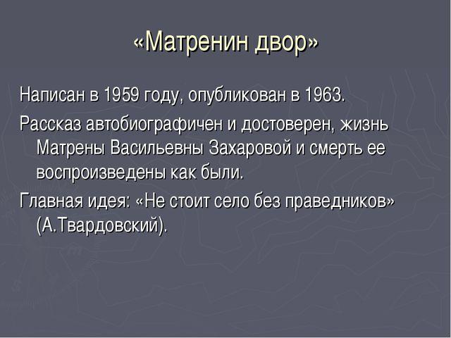 «Матренин двор» Написан в 1959 году, опубликован в 1963. Рассказ автобиографи...