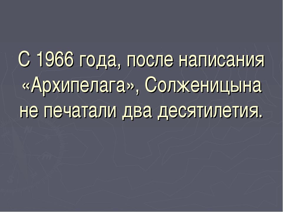 С 1966 года, после написания «Архипелага», Солженицына не печатали два десяти...