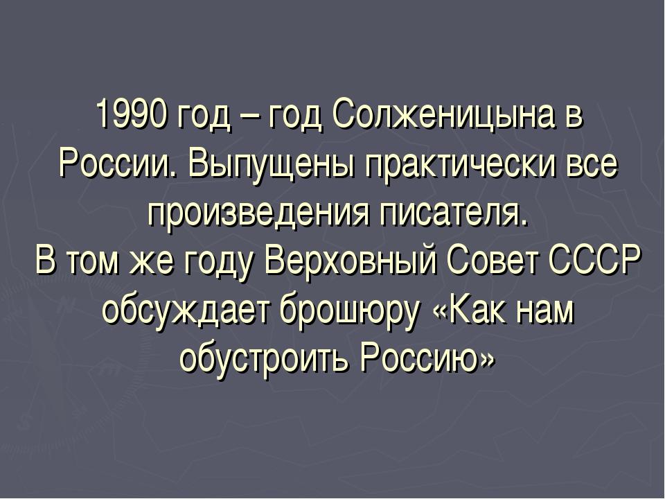 1990 год – год Солженицына в России. Выпущены практически все произведения пи...