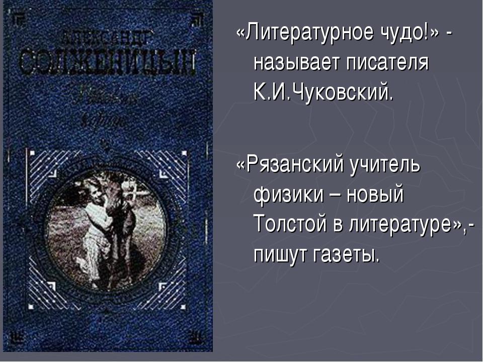 «Литературное чудо!» - называет писателя К.И.Чуковский. «Рязанский учитель фи...