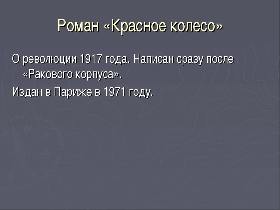 Роман «Красное колесо» О революции 1917 года. Написан сразу после «Ракового к...