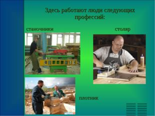 Здесь работают люди следующих профессий: станочники столяр плотник