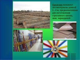 Кряжами называют лесоматериалы длиной 2...4 м, предназначенные для изготовлен