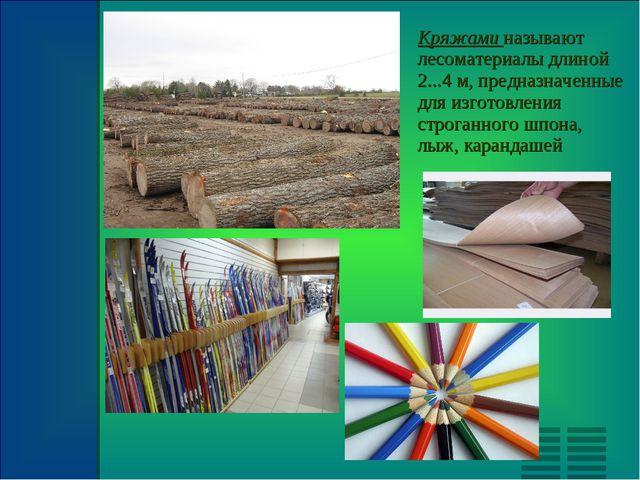 Кряжами называют лесоматериалы длиной 2...4 м, предназначенные для изготовлен...
