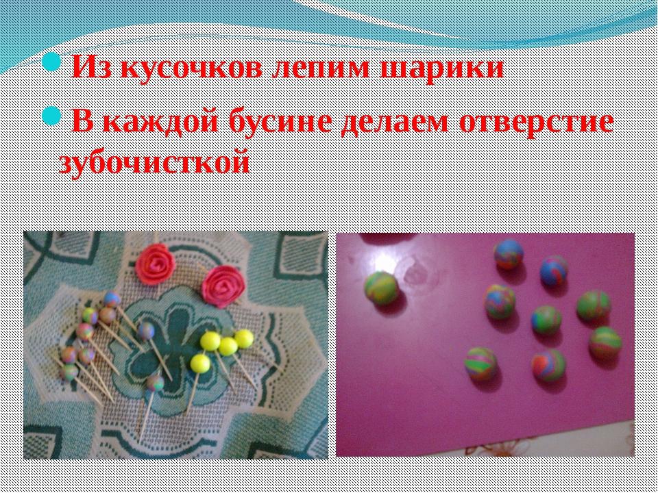 Из кусочков лепим шарики В каждой бусине делаем отверстие зубочисткой