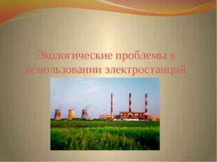 Экологические проблемы в использовании электростанций