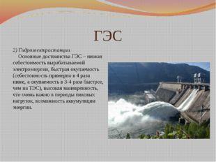 ГЭС 2)Гидроэлектростанции Основные достоинства ГЭС – низкая себестоимост