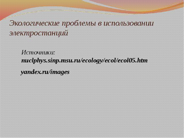 Экологические проблемы в использовании электростанций Источники: nuclphys.sin...