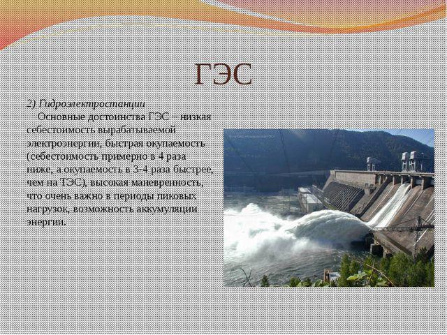 ГЭС 2)Гидроэлектростанции Основные достоинства ГЭС – низкая себестоимост...