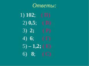 Ответы: 1) 102; ( П) 2) 0,5; ( В) 3) 2; ( Р) 4) 6; ( Г) 5) – 1,2; ( Е) 6) 8;
