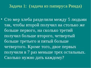 Задача 1: (задача из папируса Ринда) Сто мер хлеба разделили между 5 людьми т