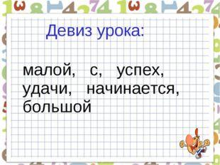 Девиз урока: малой, с, успех, удачи, начинается, большой