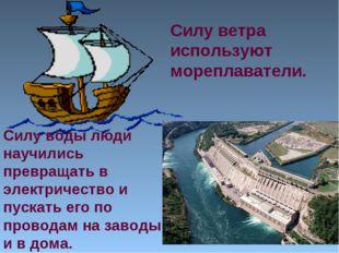 Силу ветра используют мореплаватели. Силу воды люди научились превращать в эл