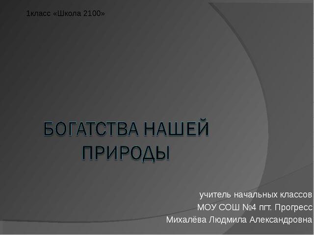 учитель начальных классов МОУ СОШ №4 пгт. Прогресс Михалёва Людмила Александр...
