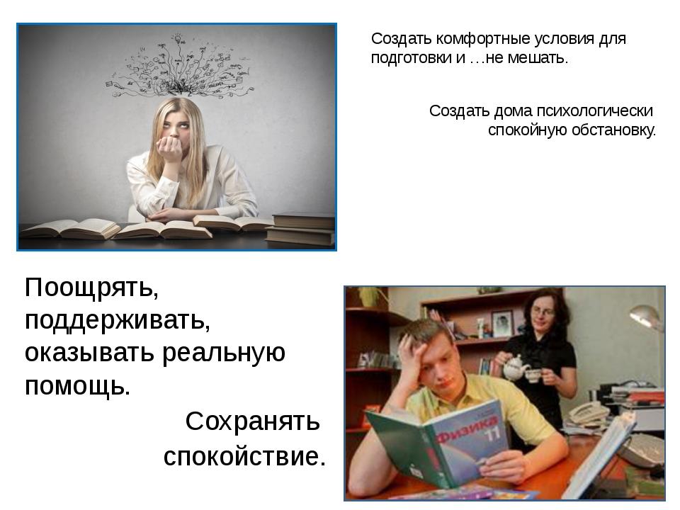 Создать комфортные условия для подготовки и …не мешать. Создать дома психолог...