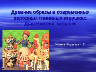 Древние образы в современных народных глиняных игрушках. Дымковская игрушка У