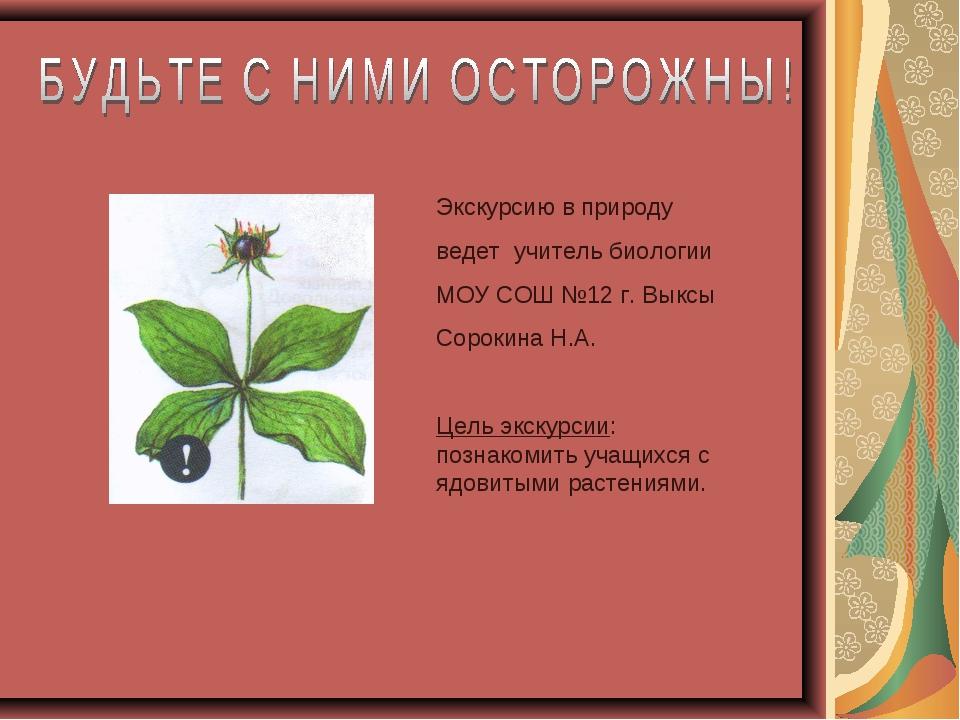 Экскурсию в природу ведет учитель биологии МОУ СОШ №12 г. Выксы Сорокина Н.А....