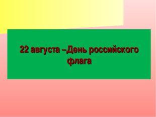 22 августа –День российского флага