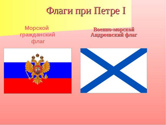 Флаги при Петре I Военно-морской Андреевский флаг Морской гражданский флаг