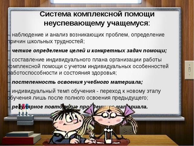 Система комплексной помощи неуспевающему учащемуся: – наблюдение и анализ воз...