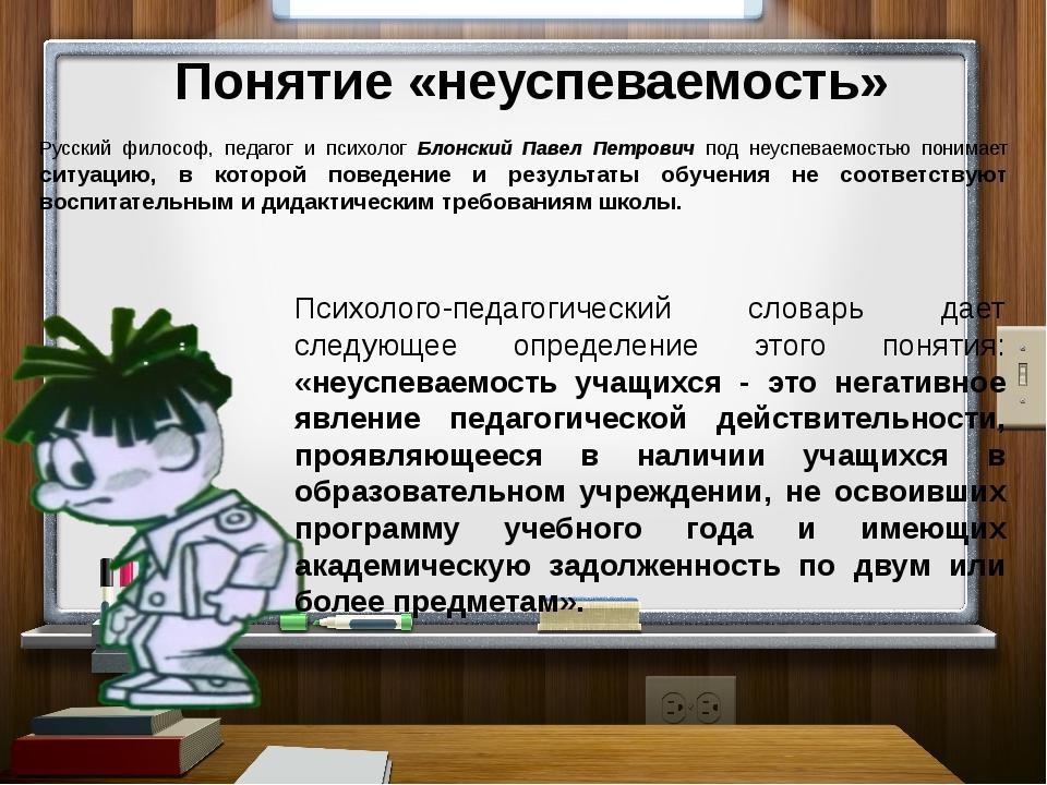 Понятие «неуспеваемость» Русский философ, педагог и психолог Блонский Павел...