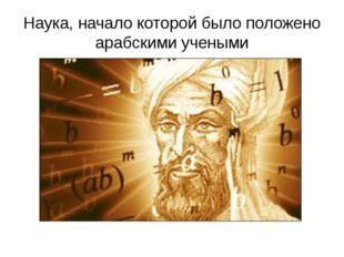 Наука, начало которой было положено арабскими учеными