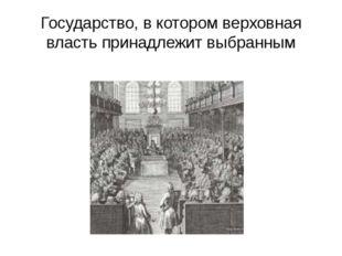 Государство, в котором верховная власть принадлежит выбранным