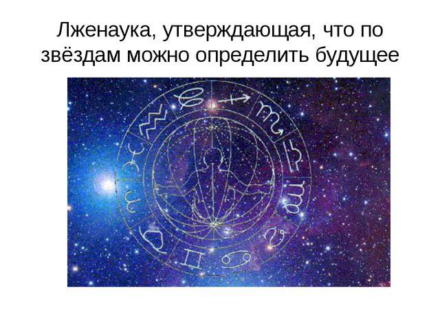 Лженаука, утверждающая, что по звёздам можно определить будущее