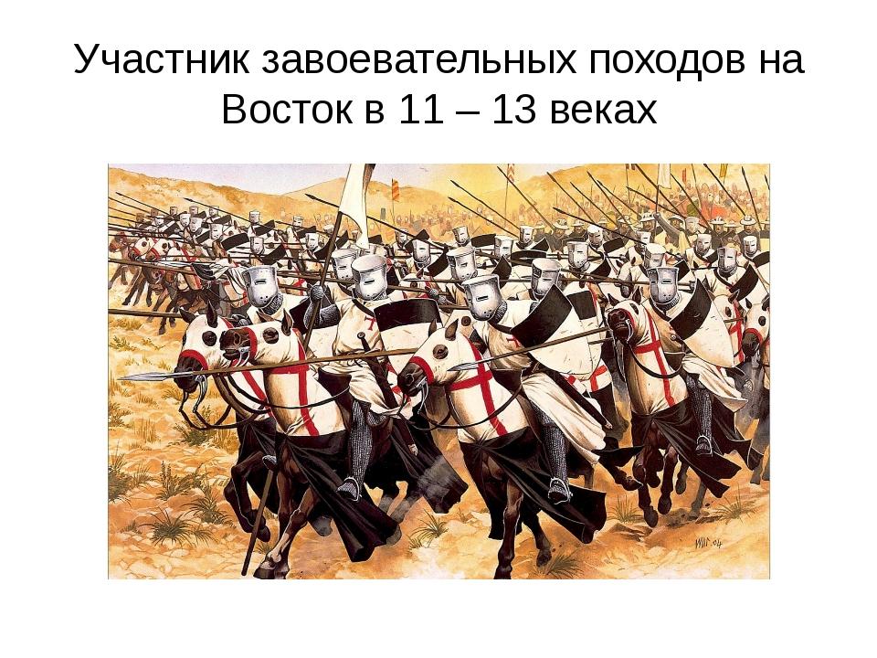 Участник завоевательных походов на Восток в 11 – 13 веках