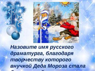 Назовите имя русского драматурга, благодаря творчеству которого внучкой Деда