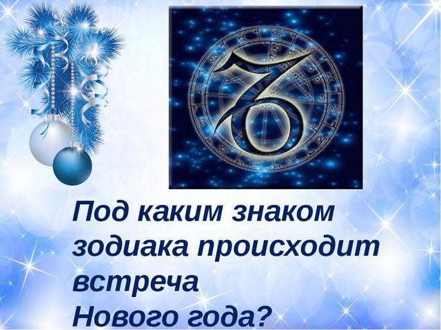 Под каким знаком зодиака происходит встреча Нового года?
