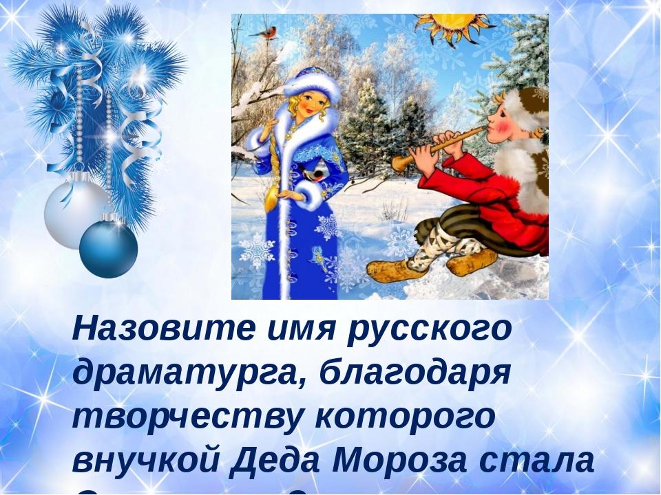 Назовите имя русского драматурга, благодаря творчеству которого внучкой Деда...