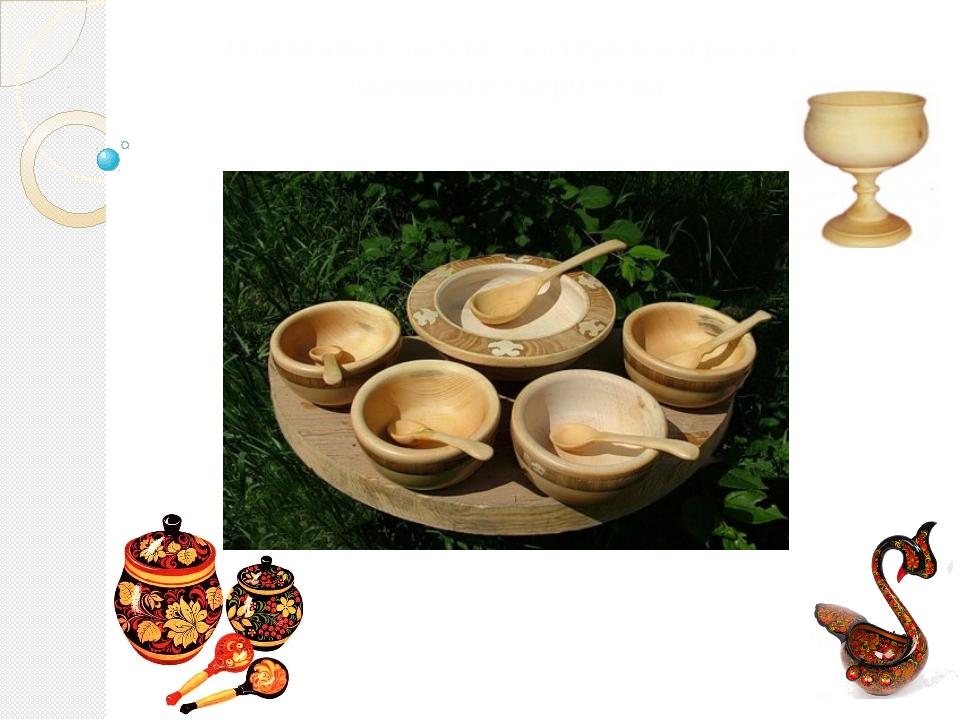 Деревянная посуда – интересный раздел народного творчества