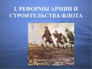 I. РЕФОРМЫ АРМИИ И СТРОИТЕЛЬСТВА ФЛОТА