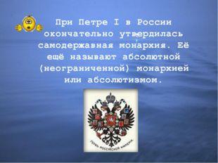 При Петре I в России окончательно утвердилась самодержавная монархия. Её ещё