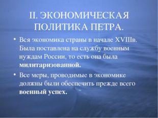 II. ЭКОНОМИЧЕСКАЯ ПОЛИТИКА ПЕТРА. Вся экономика страны в начале XVIIIв. Была