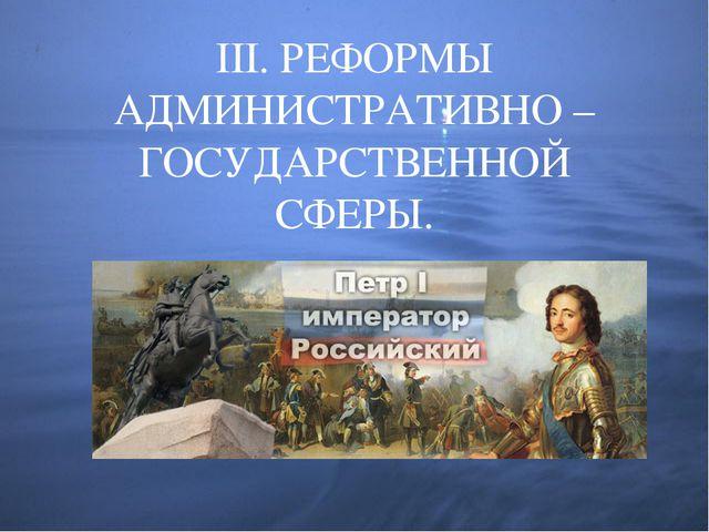 III. РЕФОРМЫ АДМИНИСТРАТИВНО – ГОСУДАРСТВЕННОЙ СФЕРЫ.