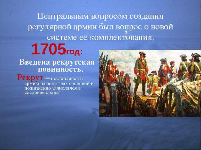 Центральным вопросом создания регулярной армии был вопрос о новой системе её...