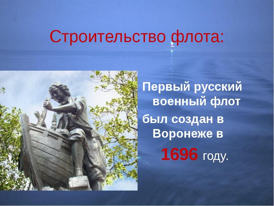 Строительство флота: Первый русский военный флот был создан в Воронеже в 1696...