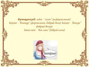 """Французский:salut- """"салю"""" (неформальное), bonjour- """"бонжур"""" (формальное"""