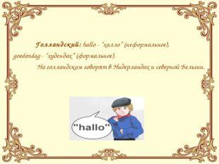 """Голландский:hallo- """"халло"""" (неформальное), goedendag- """"худендах"""" (форма"""