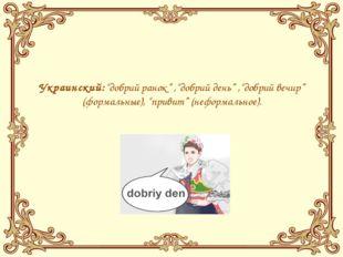"""Украинский:""""добрий ранок"""" ,""""добрий день"""" ,""""добрий вечир"""" (формальные), """"прив"""