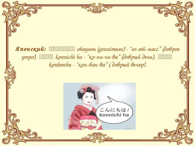 """Японский:おはよう(ございます)ohayoou (gozaimasu)- """"го-зэй-масс"""" (доброе..."""