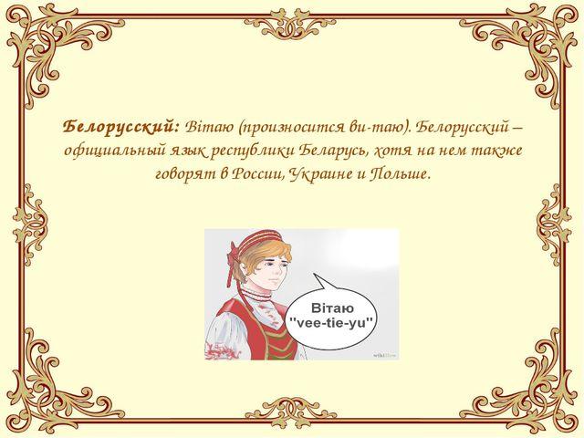Белорусский:Вiтаю(произноситсяви-таю). Белорусский – официальный язык рес...