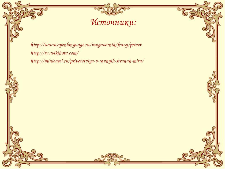 Источники: http://www.openlanguage.ru/razgovornik/frazy/privet http://ru.wiki...