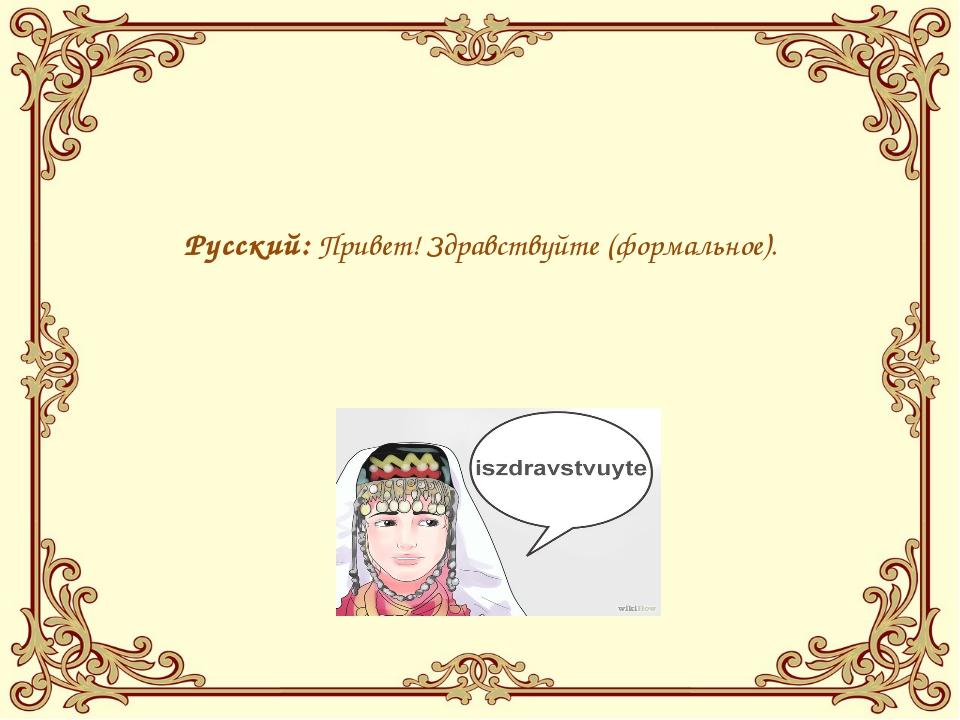 Русский:Привет!Здравствуйте(формальное).